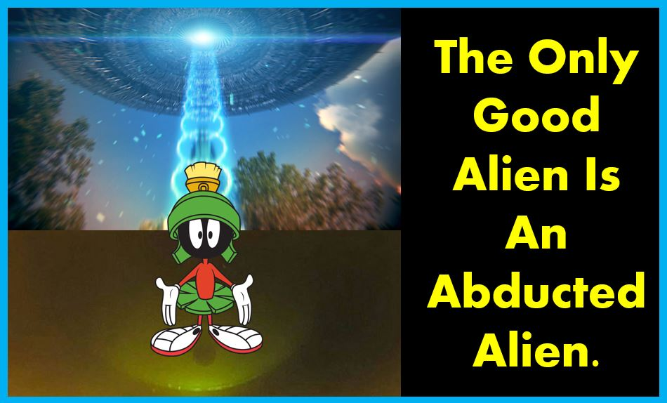 The only good alien is an abducted alien